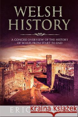 Welsh History: A Concise Overview of the History of Wales from Start to End Eric Brown 9781951103071