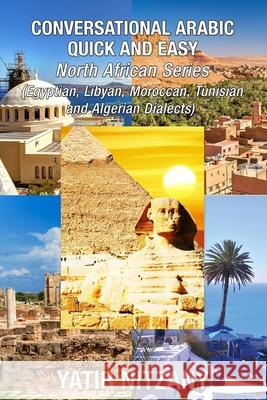 Conversational Arabic Quick and Easy - North African Dialects: Egyptian Arabic, Libyan Arabic, Moroccan Dialect, Tunisian Dialect, Algerian Dialect. Yatir Nitzany 9781951244347