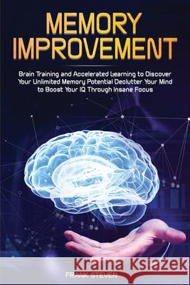 Memory Improvement: Brain Training and Accelerated Learning to Discover Your Unlimited Memory Potential: Declutter Your Mind to Boost Your Steven Frank 9781951266011