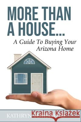 More Than A House...: A Guide To Buying Your Arizona Home Kathryn Townsend 9781951362003