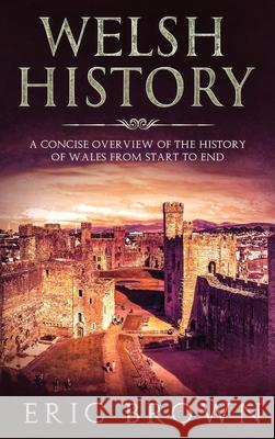 Welsh History: A Concise Overview of the History of Wales from Start to End Eric Brown   9781951404307