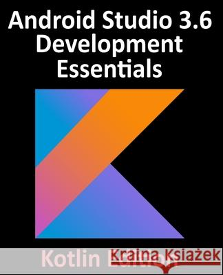 Android Studio 3.6 Development Essentials - Kotlin Edition: Developing Android 10 (Q) Apps Using Android Studio 3.6, Kotlin and Android Jetpack Neil Smyth 9781951442125