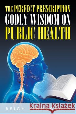 The Perfect Prescription: Godly Wisdom on Public Health Reigh Simuzoshya 9781951469696 Bookwhip Company