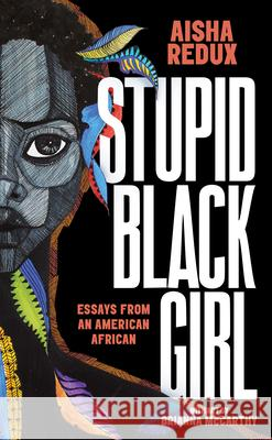 Stupid Black Girl: Essays from an American African Aisha Redux Brianna McCarthy 9781951491000