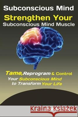 Subconscious Mind: Strengthen Your Subconscious Mind Muscle Tame, Reprogram & Control Your Subconscious Mind to Transform Your Life Blair Robert 9781951737535