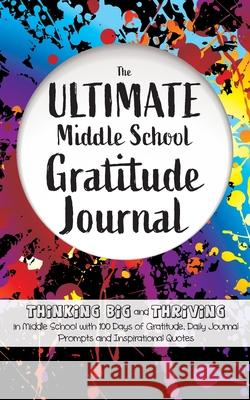 The Ultimate Middle School Gratitude Journal: Thinking Big and Thriving in Middle School with 100 Days of Gratitude, Daily Journal Prompts and Inspira Gratitude Daily 9781952016202