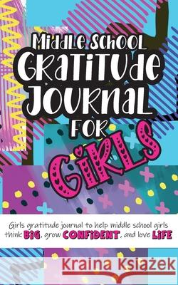 Middle School Gratitude Journal for Girls: Girls gratitude journal to help middle school girls think big, grow confident, and love life Gratitude Daily 9781952016356