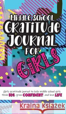Middle School Gratitude Journal for Girls: Girls gratitude journal to help middle school girls think big, grow confident, and love life Gratitude Daily 9781952016363