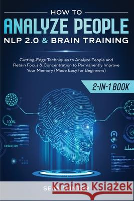 How to Analyze People: NLP 2.0 and Brain Training 2-in-1: Book Cutting-Edge Techniques to Analyze People and Retain Focus & Concentration to Sean Winter 9781952083945