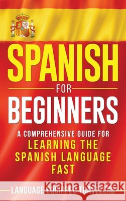 Spanish for Beginners: A Comprehensive Guide for Learning the Spanish Language Fast Language Equipped Travelers 9781952559181