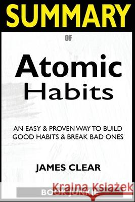 SUMMARY Of Atomic Habits: An Easy & Proven Way to Build Good Habits & Break Bad Ones Book Junkie 9781952639319