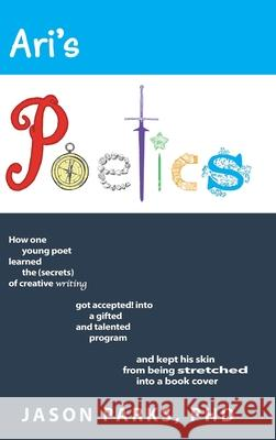 Ari's Poetics: How One Young Poet Learned the Secrets of Creative Writing, Got Accepted into a Gifted and Talented Program, and Kept Jason Parks 9781952967023