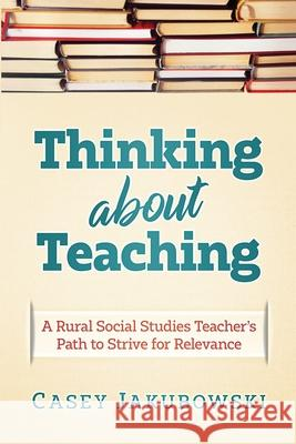 Thinking About Teaching: A Rural Social Studies Teacher's Path to Strive for Excellence Casey T. Jakubowski 9781970133226