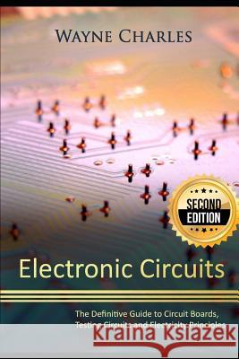 Electronic Circuits: The Definitive Guide to Circuit Boards, Testing Circuits and Electricity Principles - 2nd Edition Wayne Charles 9781973307617