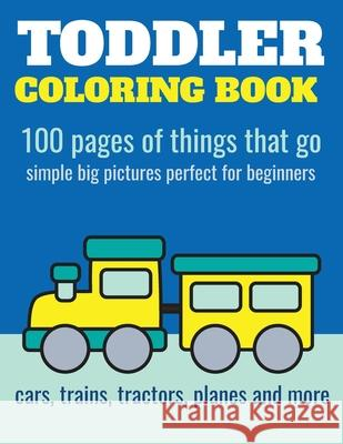 Toddler Coloring Book: 100 Pages of Things That Go: Cars, Trains, Tractors, Trucks Coloring Book for Kids 2-4 Elita Nathan 9781973424444