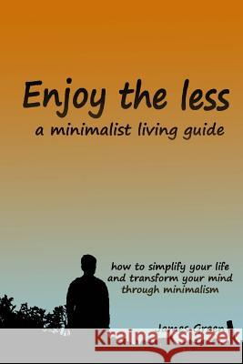 Enjoy the less, a minimalist living guide: How to simplify your life and transform your mind through minimalism James Green 9781973712350 Createspace Independent Publishing Platform