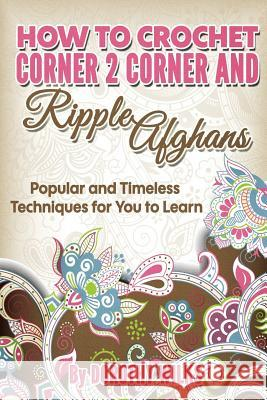 How to Crochet Corner 2 Corner and Ripple Afghans: Popular and Timeless Techniques for You to Learn Dorothy Wilks 9781973722014
