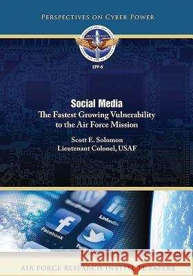 Social Media: The Fastest Growing Vulnerability to the Air Force Mission Scott E. Solomon 9781973751281