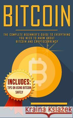 Bitcoin: The Complete Beginner's Guide to Everything You Need to Know about Bitcoin and Cryptocurrency T. J. Richmond 9781973894667