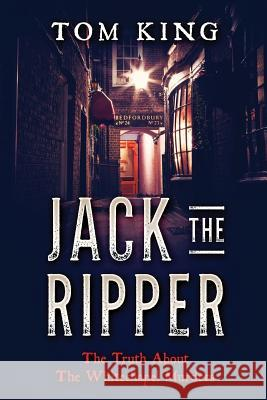 Jack the Ripper: The Truth about the Whitechapel Murders Tom King 9781973929819