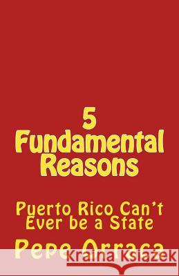 5 Fundamental Reasons: Puerto Rico Can't Ever Be a State Jose Pepe Orraca-Brandenberger 9781973940937