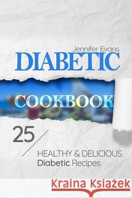 Diabetic Cookbook: 25 Healthy and Delicious Diabetic Recipes Jennifer Evans 9781973958093