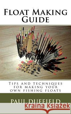 Float Making Guide: Tips and Techniques for Making Your Own Fishing Floats Paul Duffield 9781973973126