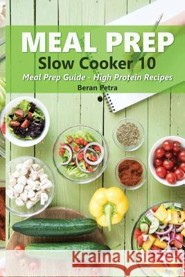 Meal Prep - Slow Cooker 10: Meal Prep Guide - High Protein Recipes Beran Petra 9781974096411