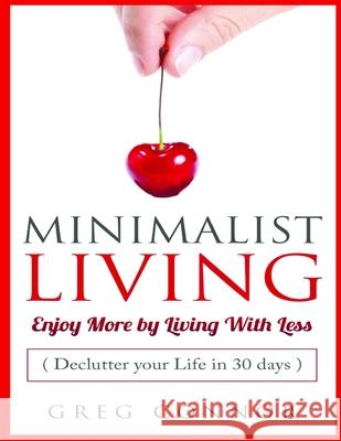 Minimalist Living - Enjoy More by Living with Less: Declutter Your Life in 30 Days Greg Connor 9781974122004