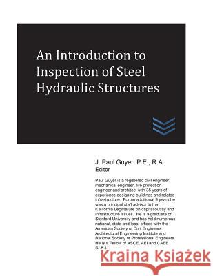 An Introduction to Inspection of Steel Hydraulic Structures J. Paul Guyer 9781974162680