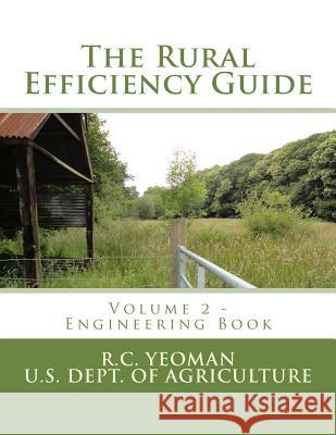 The Rural Efficiency Guide: Volume 2 - Engineering Book R. C. Yeoman U. S. Dept of Agriculture Roger Chambers 9781974180882