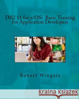 DB2 11 for Z/OS: Basic Training for Application Developers Robert Wingate 9781974190676 Createspace Independent Publishing Platform