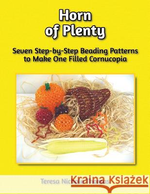 Horn of Plenty Beading Pattern Book: Seven Step-By-Step Beading Patterns to Make One Filled Cornucopia Teresa Nichole Thomas 9781974223282