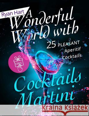 A Wonderful World with Cocktails Martini.: 25 Pleasant Aperitif Cocktails. Ryan Hart 9781974249251