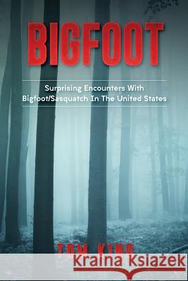 Bigfoot: Surprising Encounters with Bigfoot/Sasquatch in the United States Tom King 9781974273645
