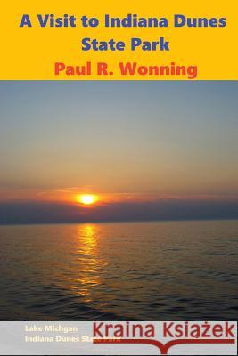 A Visit to Indiana Dunes State Park: Hiking, Camping and Picnicking in the Dunes Paul R. Wonning 9781974278640