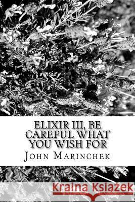 Elixir III, Be Care What You Wish For John a. Marinchek 9781974286478