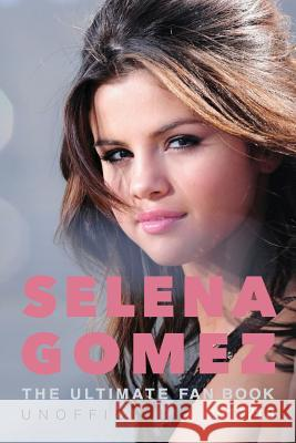 Selena Gomez: The Ultimate Unofficial Selena Gomez Fan Book 2017/18: Selena Gomez Quiz, Facts, Quotes and Photos Jamie Anderson 9781974345519
