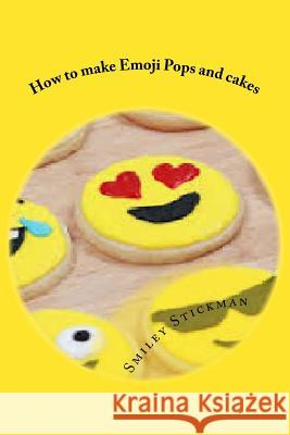 How to Make Emoji Pops and Cakes Smiley Stickman 9781974371204