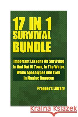 Survival Bundle 17 in 1: Important Lessons on Surviving in and Out of Town, in the Water, While Apocalypse and Even in Maniac Dungeon Prepper's Library 9781974375813