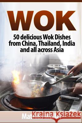 Wok: 50 delicious Wok Dishes from China, Thailand, India and all across Asia Mathias Muller 9781974418367