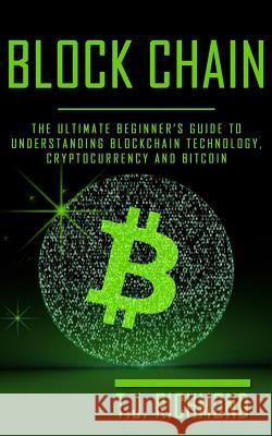 Blockchain: The Ultimate Beginner's Guide to Understanding Blockchain Technology, Cryptocurrency and Bitcoin T. J. Richmond 9781974430505