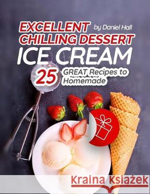 Excellent Chilling Dessert: Ice Cream. 25 Great Recipes to Homemade. Daniel Hall 9781974690589
