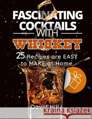 Fascinating Cocktails with Whiskey. 25 Recipes Are Easy to Make at Home. David Hill 9781974694396