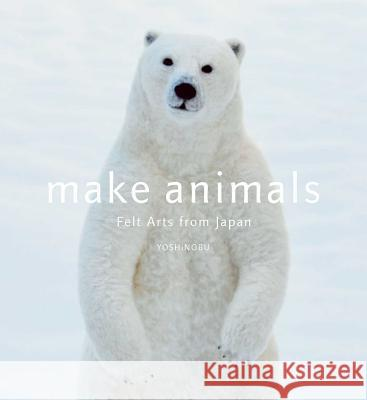 Make Animals: Felt Arts from Japan Yoshinobu 9781974700691
