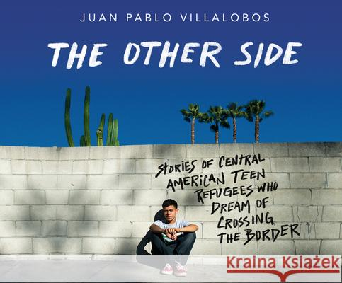 The Other Side: Stories of Central American Teen Refugees Who Dream of Crossing the Border Juan Pablo Villalobos 9781974976300