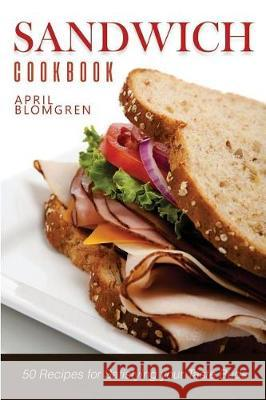 Sandwich Cookbook: 50 Recipes for Satisfying Your Taste Buds April Blomgren 9781975710279