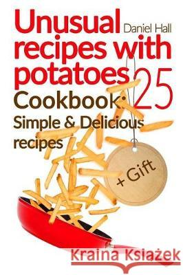 Unusual Recipes with Potatoes. Cookbook: 25 Simple and Delicious Recipes. Full Color Daniel Hall 9781975805531