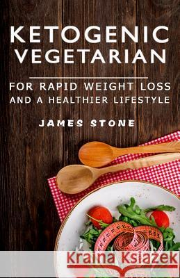 Ketogenic Vegetarian for Rapid Weight Loss and a Healthier Lifestyle: 2 Weeks Meal Plan with 40 Best Easy & Delicious Keto Vegetarian Diet Recipes ( V James Stone Js Healthy Eating Publishin 9781975913830