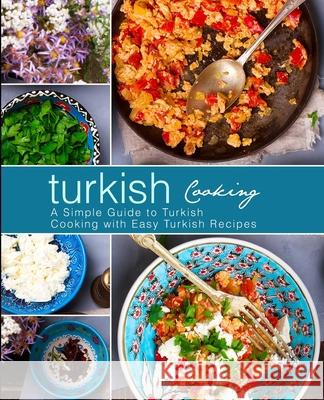 Turkish Cooking: A Simple Guide to Turkish Cooking with Easy Turkish Recipes Booksumo Press 9781975931568